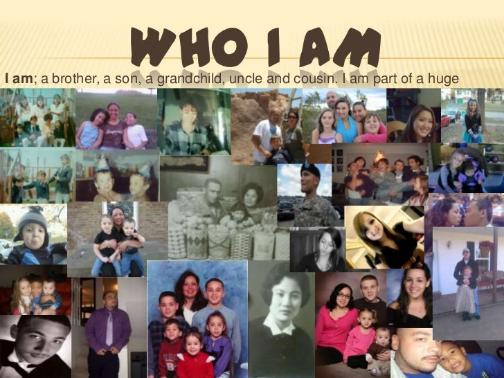 WHO I AMI am; a brother, a son, a grandchild, uncle and cousin. I am part of a huge   family.