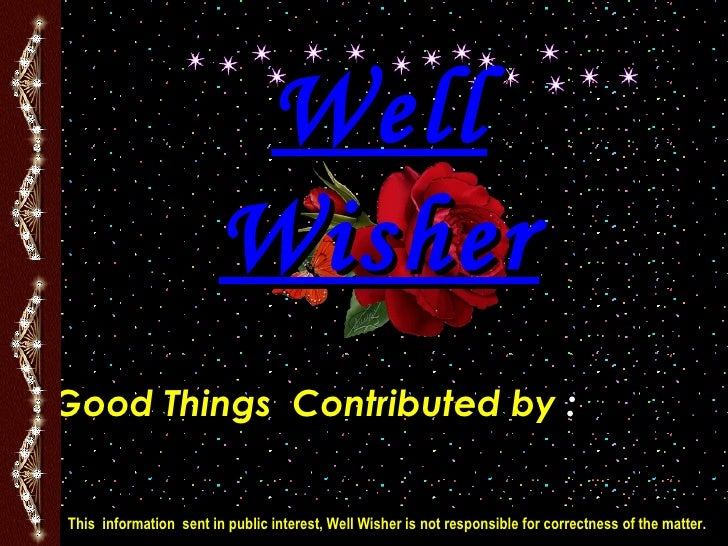 Well Wisher Good Things  Contributed by  :   Uday V. Antani & ChinmayU.Antani 96620 51237 This  information  sent in publi...