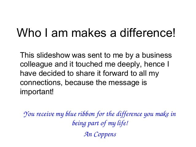 Who I am makes a difference!This slideshow was sent to me by a businesscolleague and it touched me deeply, hence Ihave dec...