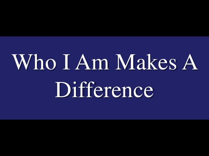 Who I Am Makes A Difference<br />