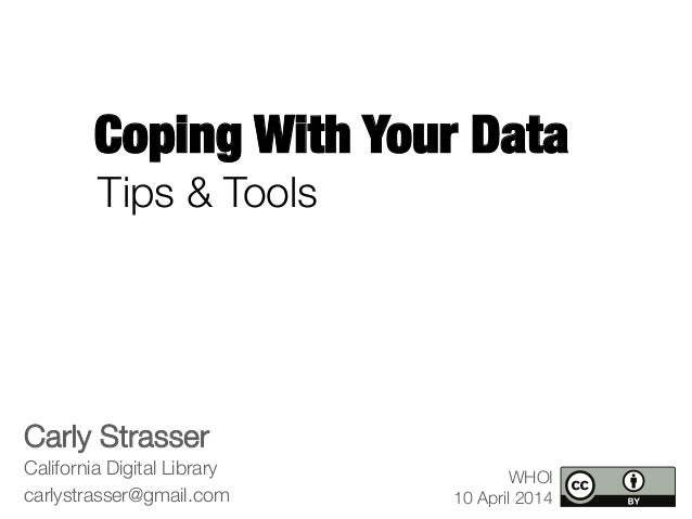 Coping With Your Data Carly Strasser California Digital Library carlystrasser@gmail.com WHOI 10 April 2014 Tips & Tools