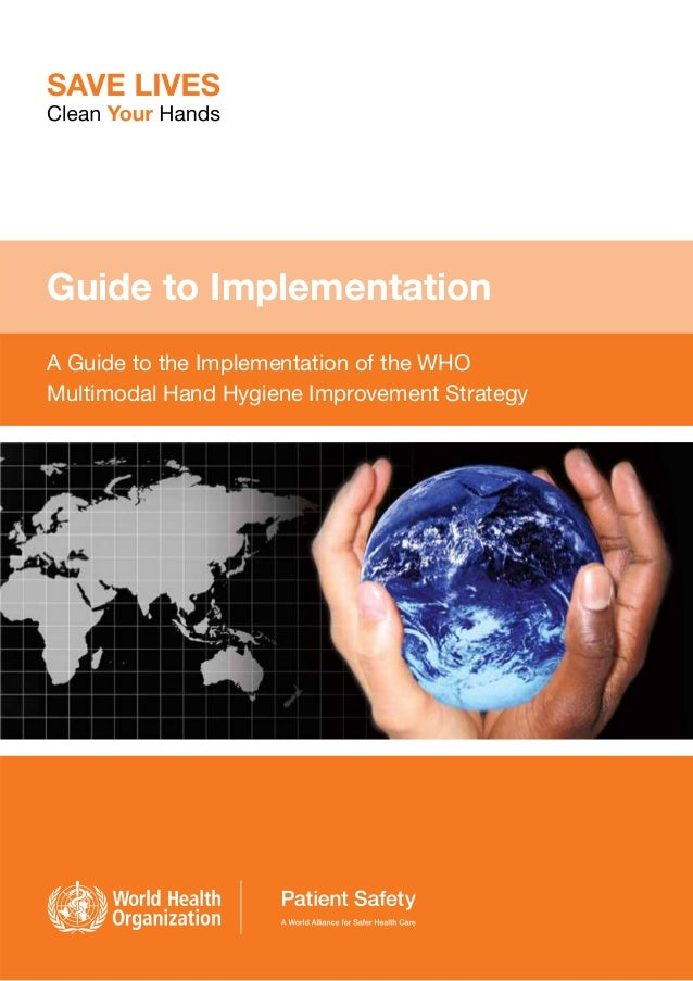 Guide to Implementation A Guide to the Implementation of the WHO Multimodal Hand Hygiene Improvement Strategy