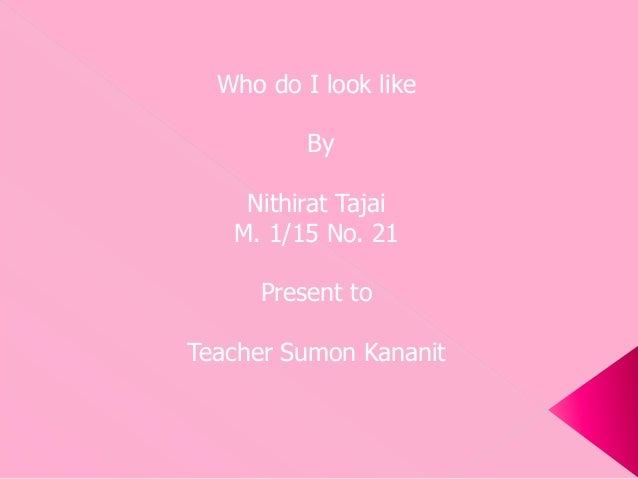 Who do I look like By Nithirat Tajai M. 1/15 No. 21 Present to Teacher Sumon Kananit