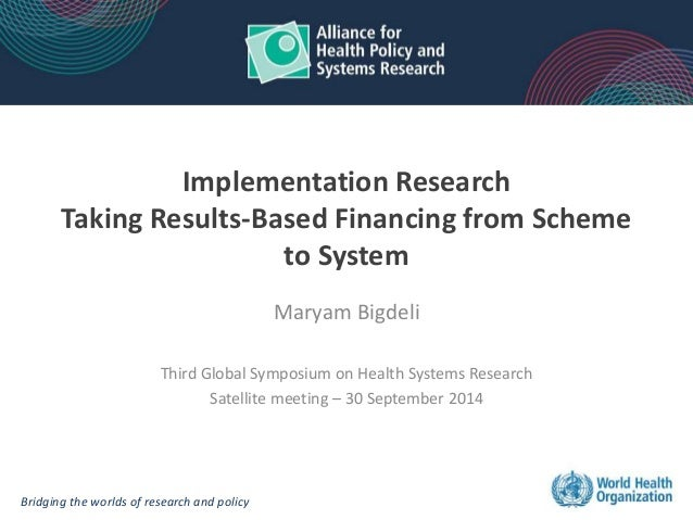 Implementation Research  Taking Results-Based Financing from Scheme  to System  Maryam Bigdeli  Third Global Symposium on ...