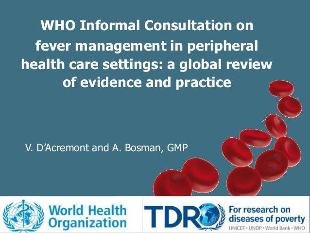 WHO Informal Consultation onfever management in peripheralhealth care settings: a global reviewof evidence and practiceV. ...
