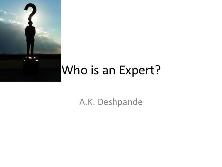 Who is an Expert?   A.K. Deshpande