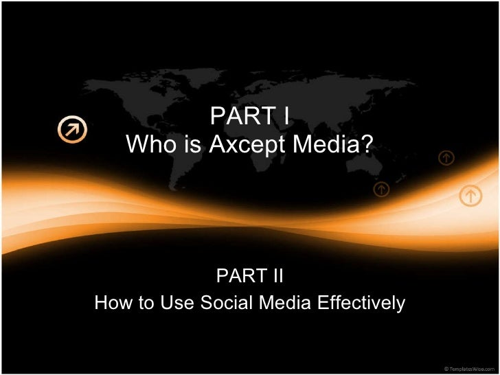PART I Who is Axcept Media? PART II How to Use Social Media Effectively