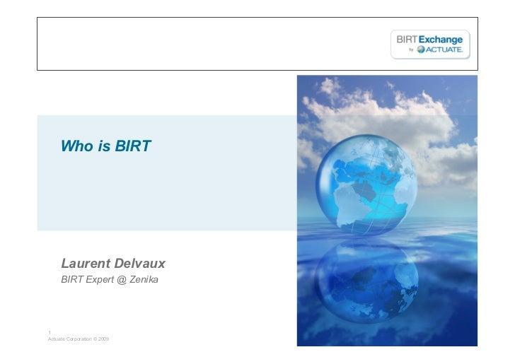 Who is BIRT     Laurent Delvaux     BIRT Expert @ Zenika1Actuate Corporation © 2009