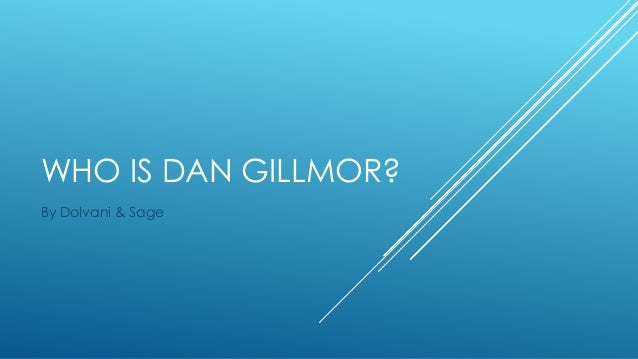 WHO IS DAN GILLMOR? By Dolvani & Sage