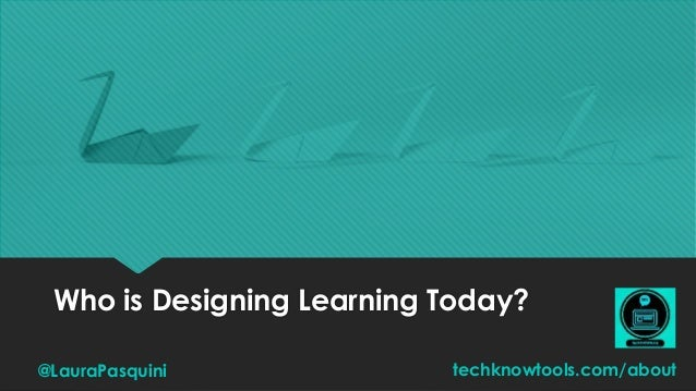 Who is Designing Learning Today? @LauraPasquini techknowtools.com/about