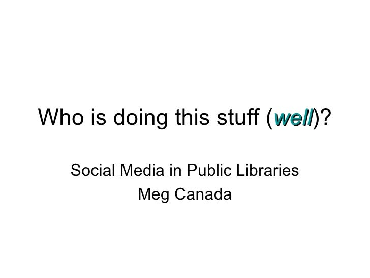Who is doing this stuff ( well )? Social Media in Public Libraries Meg Canada