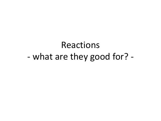 Reactions - what are they good for? -