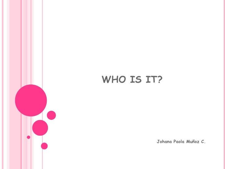 WHO IS IT?<br />Johana Paola Muñoz C.<br />