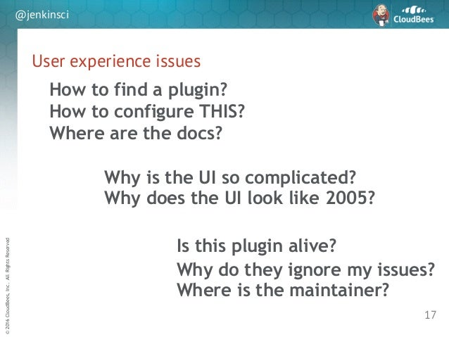 sd ©2016CloudBees,Inc.AllRightsReserved @jenkinsci User experience issues 17 Where are the docs? How to find a plugin? Is ...