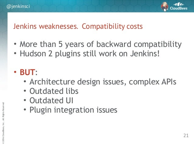 sd ©2016CloudBees,Inc.AllRightsReserved @jenkinsci Jenkins weaknesses. Compatibility costs 21 • More than 5 years of backw...