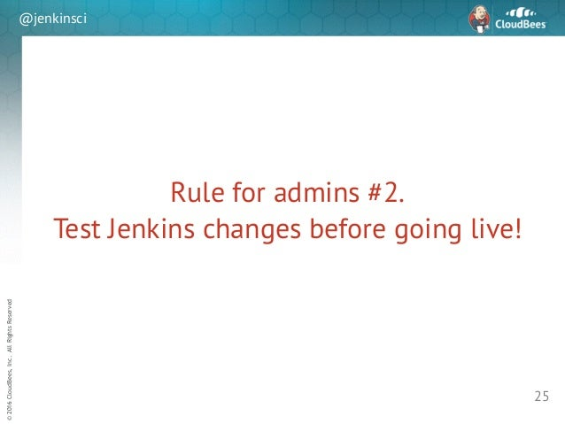 sd ©2016CloudBees,Inc.AllRightsReserved @jenkinsci Rule for admins #2. Test Jenkins changes before going live! 25
