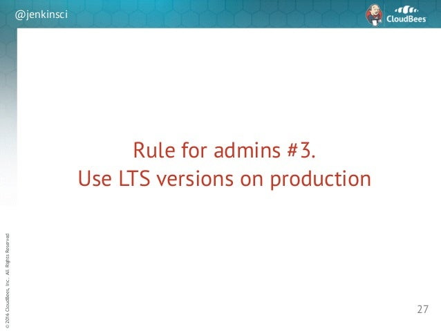sd ©2016CloudBees,Inc.AllRightsReserved @jenkinsci Rule for admins #3. Use LTS versions on production 27