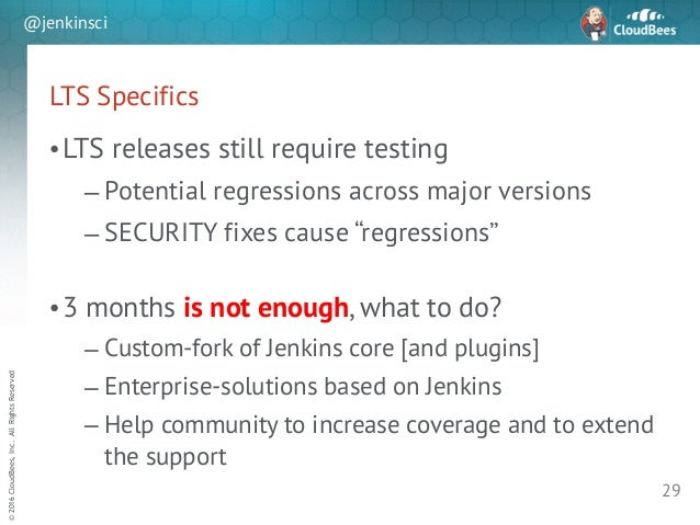 sd ©2016CloudBees,Inc.AllRightsReserved @jenkinsci LTS Specifics •LTS releases still require testing – Potential regressio...
