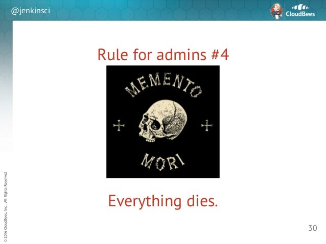 sd ©2016CloudBees,Inc.AllRightsReserved @jenkinsci Rule for admins #4 30 Everything dies.
