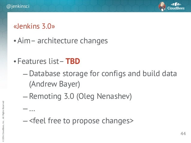 sd ©2016CloudBees,Inc.AllRightsReserved @jenkinsci «Jenkins 3.0» •Aim– architecture changes ! •Features list– TBD – Databa...