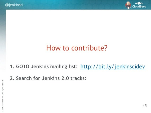 sd ©2016CloudBees,Inc.AllRightsReserved @jenkinsci How to contribute? 45 http://bit.ly/jenkinscidev1. GOTO Jenkins mailing...