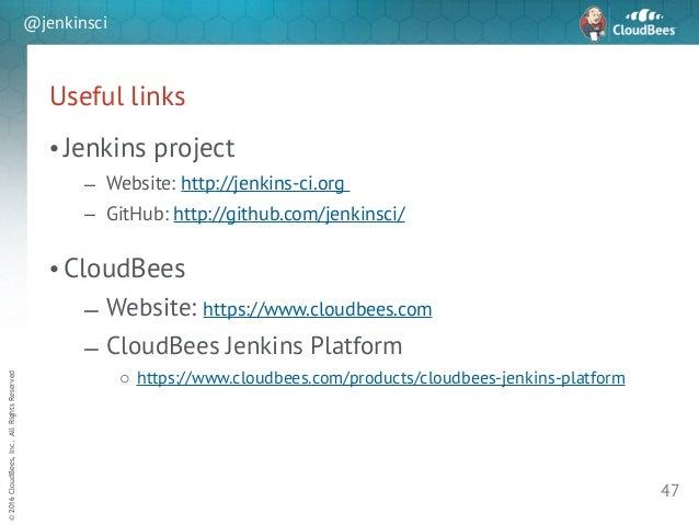 sd ©2016CloudBees,Inc.AllRightsReserved @jenkinsci Useful links • Jenkins project – Website: http://jenkins-ci.org – GitHu...