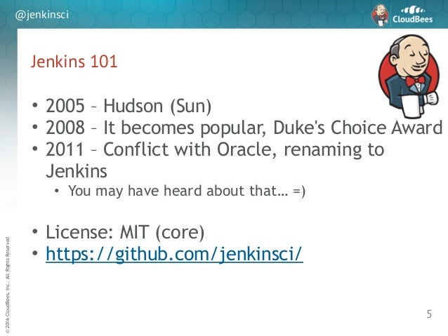 sd ©2016CloudBees,Inc.AllRightsReserved @jenkinsci Jenkins 101 5 • 2005 – Hudson (Sun) • 2008 – It becomes popular, Duke's...