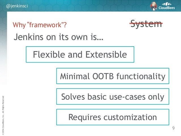 """sd ©2016CloudBees,Inc.AllRightsReserved @jenkinsci Why """"framework""""? 9 System Flexible and Extensible Minimal OOTB function..."""