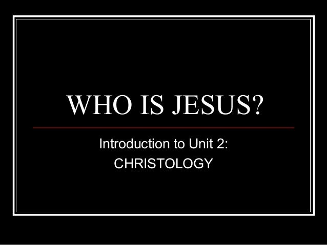 WHO IS JESUS? Introduction to Unit 2: CHRISTOLOGY