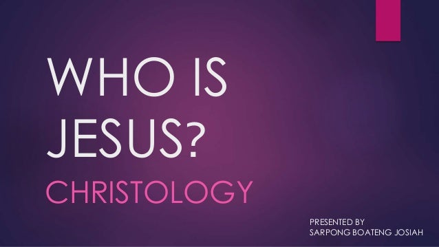 WHO IS JESUS? CHRISTOLOGY PRESENTED BY SARPONG BOATENG JOSIAH
