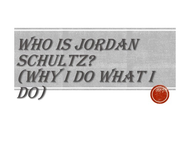 WHO IS JORDAN SCHULTZ? (WHY I DO WHAT I DO)