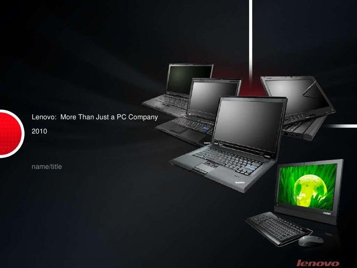 Lenovo:  More Than Just a PC Company 2010 <ul><li>name/title </li></ul>