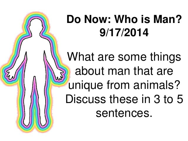 Do Now: Who is Man?  9/17/2014  What are some things  about man that are  unique from animals?  Discuss these in 3 to 5  s...