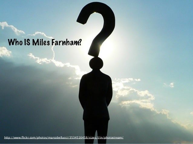 Who IS Miles Farnham?http://www.flickr.com/photos/marcobellucci/3534516458/sizes/l/in/photostream/