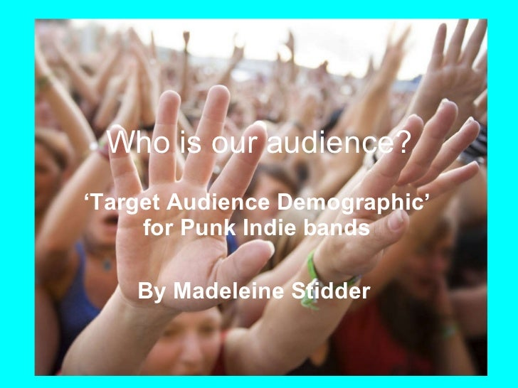 ' Target Audience Demographic' for Punk Indie bands By Madeleine Stidder   Who is our audience?