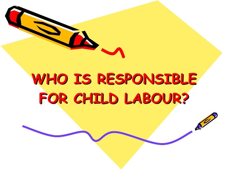 WHO IS RESPONSIBLE FOR CHILD LABOUR?