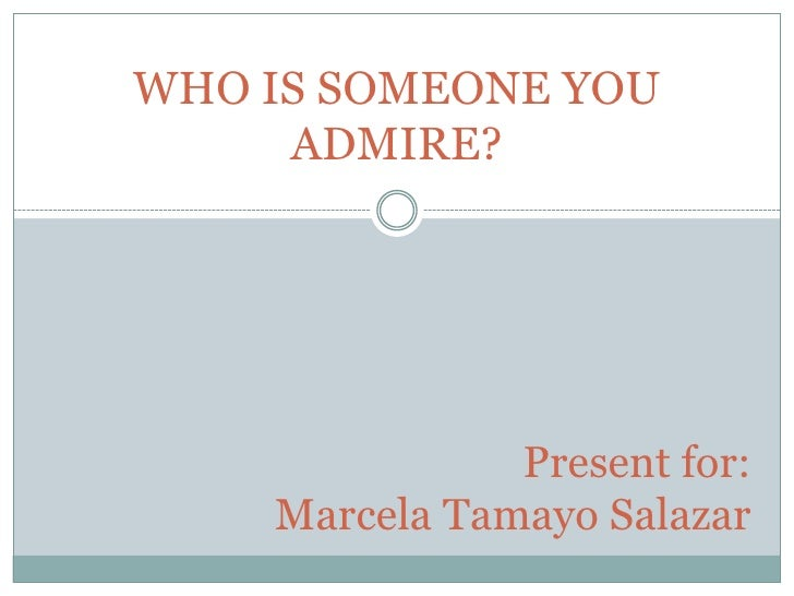 essay about somebody you admire Instead, use this great question when you meet someone you admire: i'm a big fan and i'm curious: who do you learn from see, whenever i meet someone admire, i want to know who inspires them, which books they read, and who their mentors are.