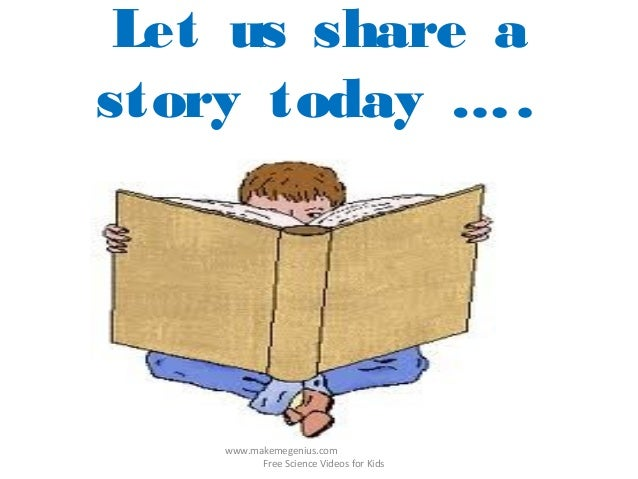 Let us share astory today …..www.makemegenius.comFree Science Videos for Kids