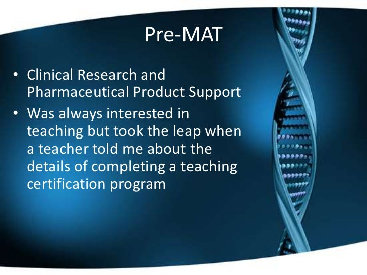 Pre-MAT• Clinical Research and  Pharmaceutical Product Support• Was always interested in  teaching but took the leap when ...