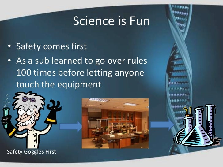 Science is Fun• Safety comes first• As a sub learned to go over rules  100 times before letting anyone  touch the equipmen...