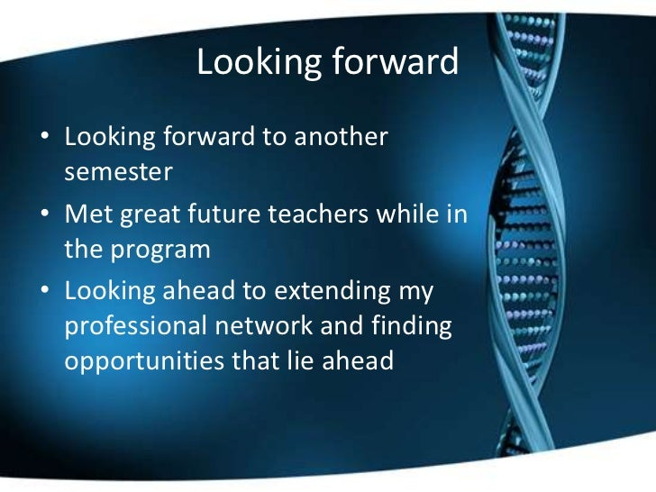 Looking forward• Looking forward to another  semester• Met great future teachers while in  the program• Looking ahead to e...