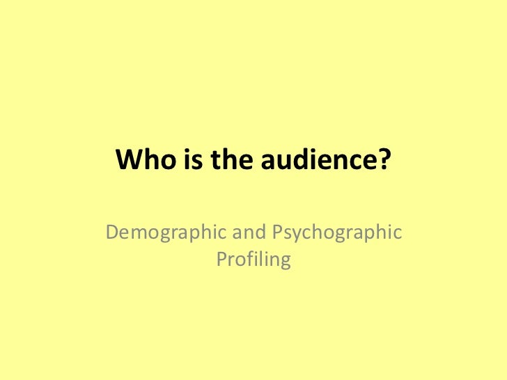 Who is the audience?<br />Demographic and Psychographic Profiling<br />