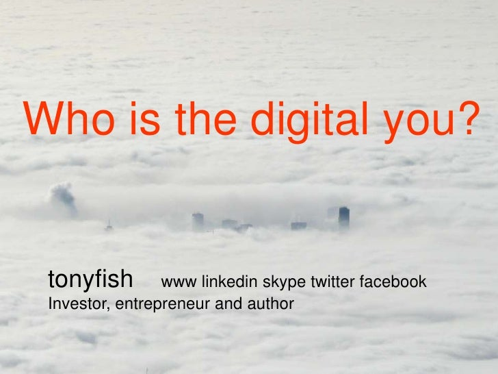 Who is the digital you? tonyfish        www linkedin skype twitter facebook Investor, entrepreneur and author
