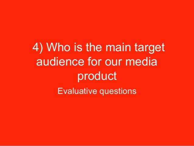 4) Who is the main target audience for our media product Evaluative questions