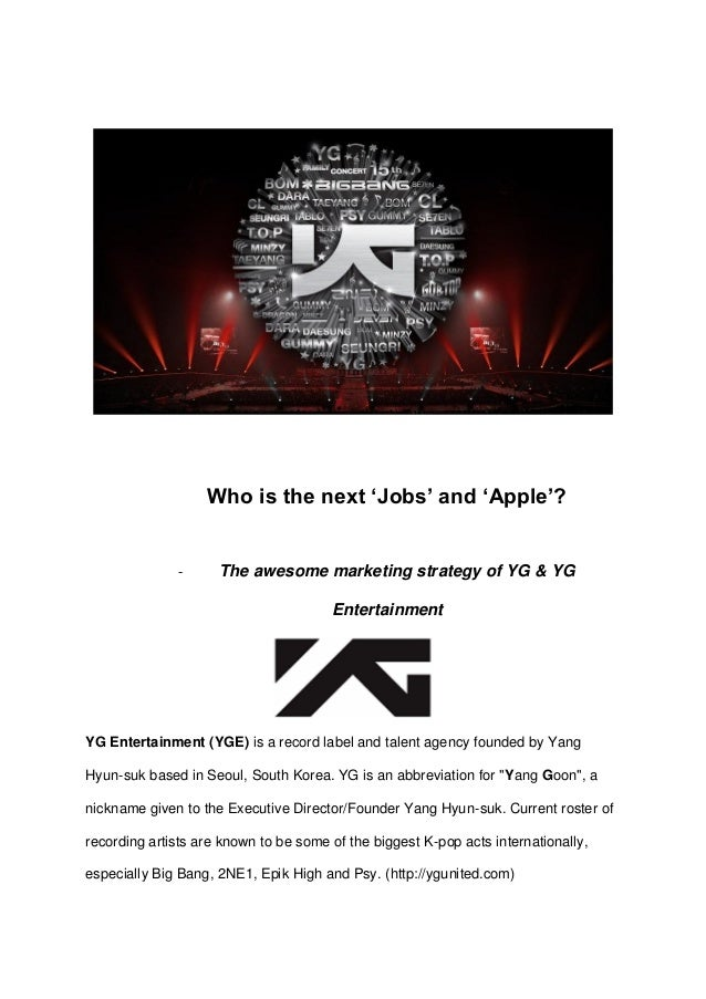 "Who is the next ""Jobs"" and ""Apple""?  - The awesome marketing strategy of YG & YG Entertainment  YG Entertainment (YGE) is ..."