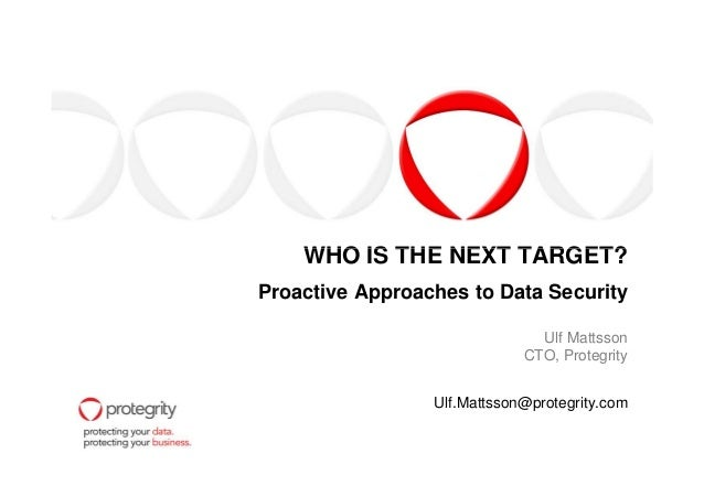 WHO IS THE NEXT TARGET?WHO IS THE NEXT TARGET? Proactive Approaches to Data Security Ulf Mattsson CTO, Protegrity Ulf.Matt...