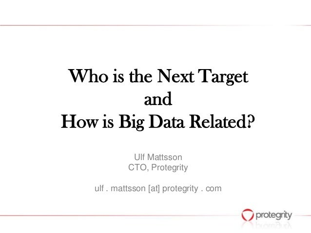 Who is the Next Target and How is Big Data Related? Ulf Mattsson CTO, Protegrity ulf . mattsson [at] protegrity . com