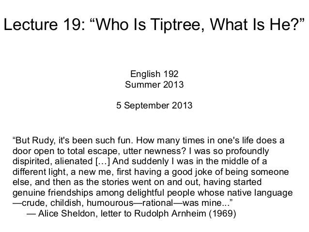 "Lecture 19: ""Who Is Tiptree, What Is He?"" English 192 Summer 2013 5 September 2013 ""But Rudy, it's been such fun. How many..."