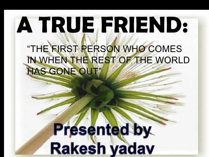 "<ul><li>A TRUE FRIEND:   </li></ul><ul><ul><li>"" THE FIRST PERSON WHO COMES IN WHEN THE REST OF THE WORLD HAS GONE OUT"" </..."