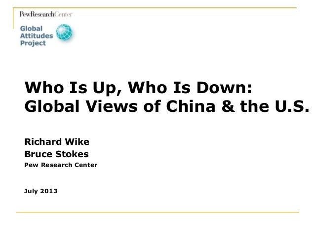 Richard Wike Bruce Stokes Pew Research Center July 2013 Who Is Up, Who Is Down: Global Views of China & the U.S.